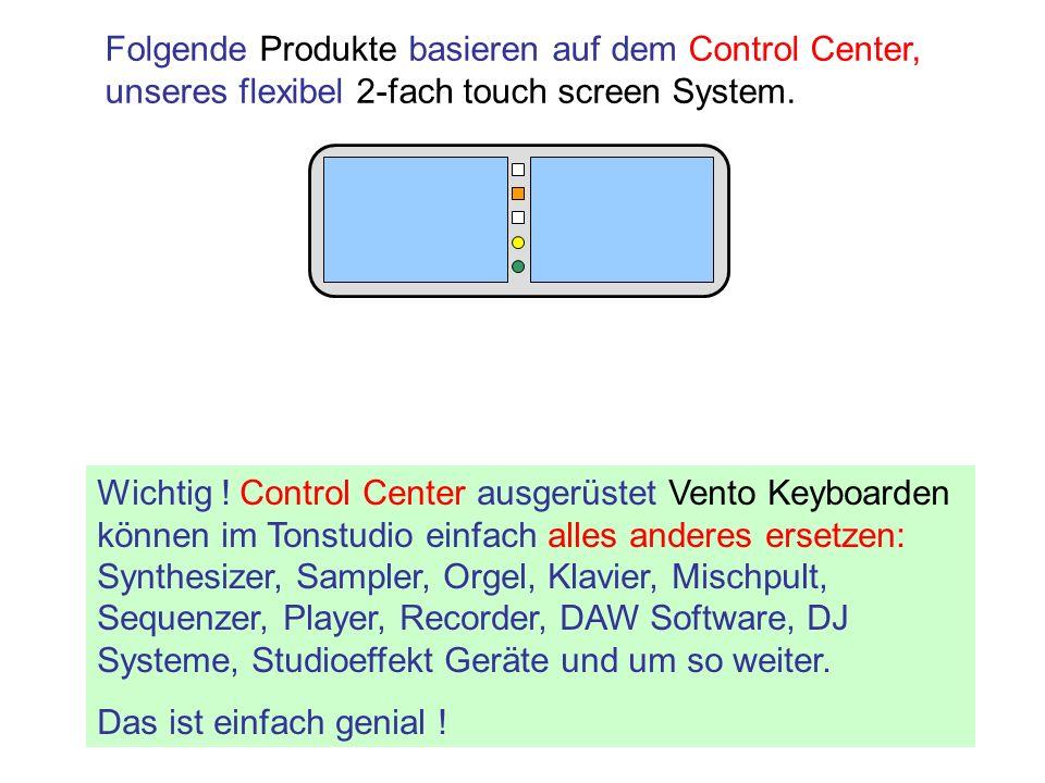 Folgende Produkte basieren auf dem Control Center, unseres flexibel 2-fach touch screen System. Wichtig ! Control Center ausgerüstet Vento Keyboarden