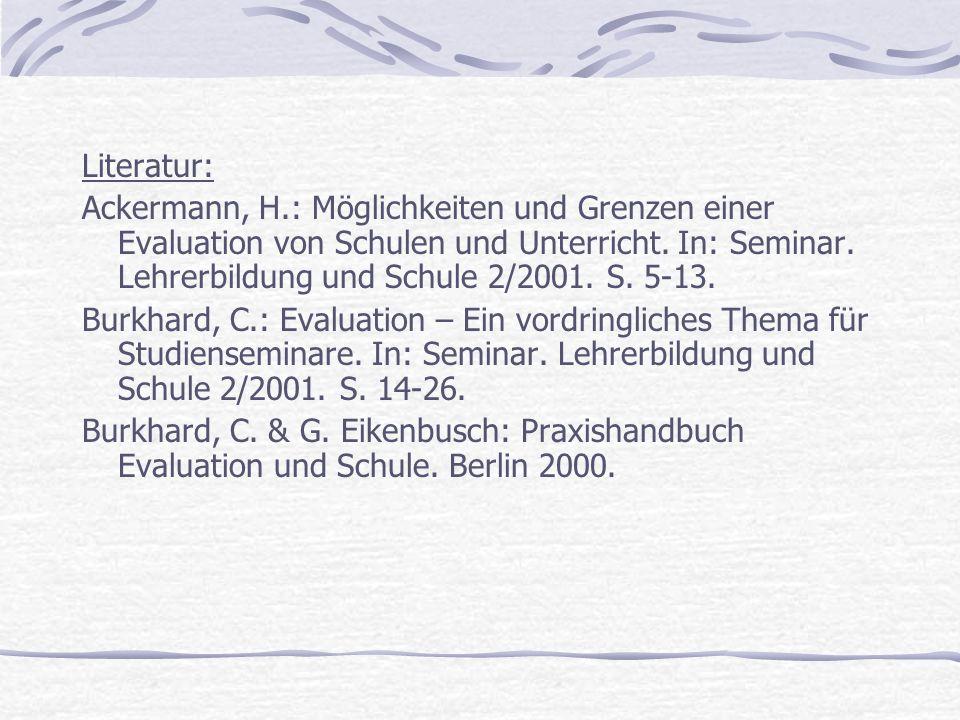 Literatur: Ackermann, H.: Möglichkeiten und Grenzen einer Evaluation von Schulen und Unterricht. In: Seminar. Lehrerbildung und Schule 2/2001. S. 5-13