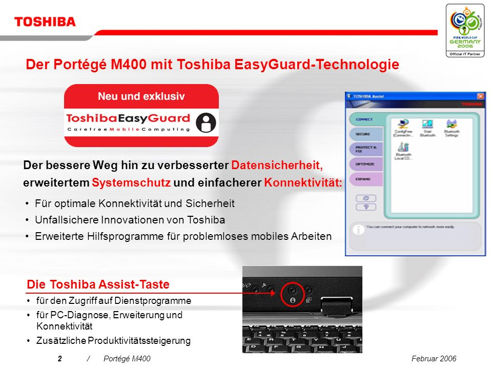 Februar 20062/Portégé M400 Der bessere Weg hin zu verbesserter Datensicherheit, erweitertem Systemschutz und einfacherer Konnektivität: Die Toshiba Assist-Taste für den Zugriff auf Dienstprogramme für PC-Diagnose, Erweiterung und Konnektivität Zusätzliche Produktivitätssteigerung Für optimale Konnektivität und Sicherheit Unfallsichere Innovationen von Toshiba Erweiterte Hilfsprogramme für problemloses mobiles Arbeiten Der Portégé M400 mit Toshiba EasyGuard-Technologie
