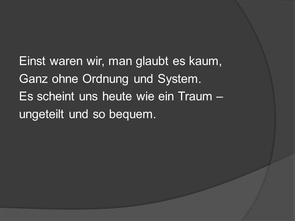 Einst waren wir, man glaubt es kaum, Ganz ohne Ordnung und System.