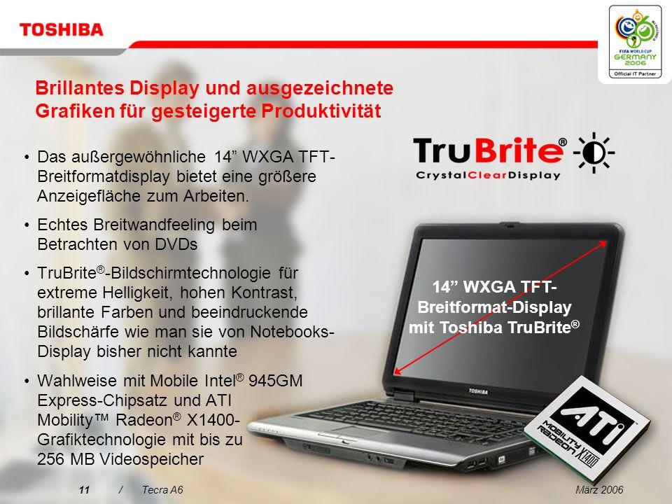 März 200610/Tecra A6 Entscheidungsmerkmale für den Tecra A6 1 2 3 4 5 Das ideale Notebook für den anspruchsvollen Profi 14 WXGA Brillantes Display und ausgezeichnete Grafiken für gesteigerte Produktivität Innovative Toshiba EasyGuard-Technologien für mehr Zuverlässigkeit und Sicherheit Alles in einem Paket Herausragende Performance für den geschäftlichen Einsatz mit schlankem, leichtem Design Einfache Konnektivität dank Toshiba EasyGuard