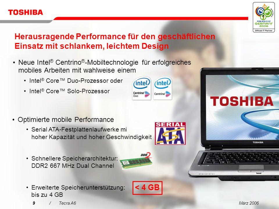 März 20069/Tecra A6 Herausragende Performance für den geschäftlichen Einsatz mit schlankem, leichtem Design Neue Intel ® Centrino ® -Mobiltechnologie für erfolgreiches mobiles Arbeiten mit wahlweise einem Intel ® Core Duo-Prozessor oder Intel ® Core Solo-Prozessor Optimierte mobile Performance Serial ATA-Festplattenlaufwerke mi hoher Kapazität und hoher Geschwindigkeit Schnellere Speicherarchitektur: DDR2 667 MHz Dual Channel Erweiterte Speicherunterstützung: bis zu 4 GB < 4 GB