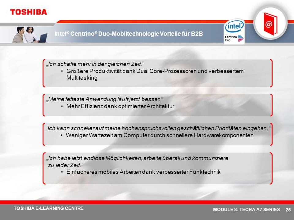 # 24 TOSHIBA E-LEARNING CENTRE MODULE 8: TECRA A7 SERIES Intel ® Centrino ® Duo-Mobiltechnologie Absatzvorteile Dual Channel DDR-2 667-MHz-Speicher In