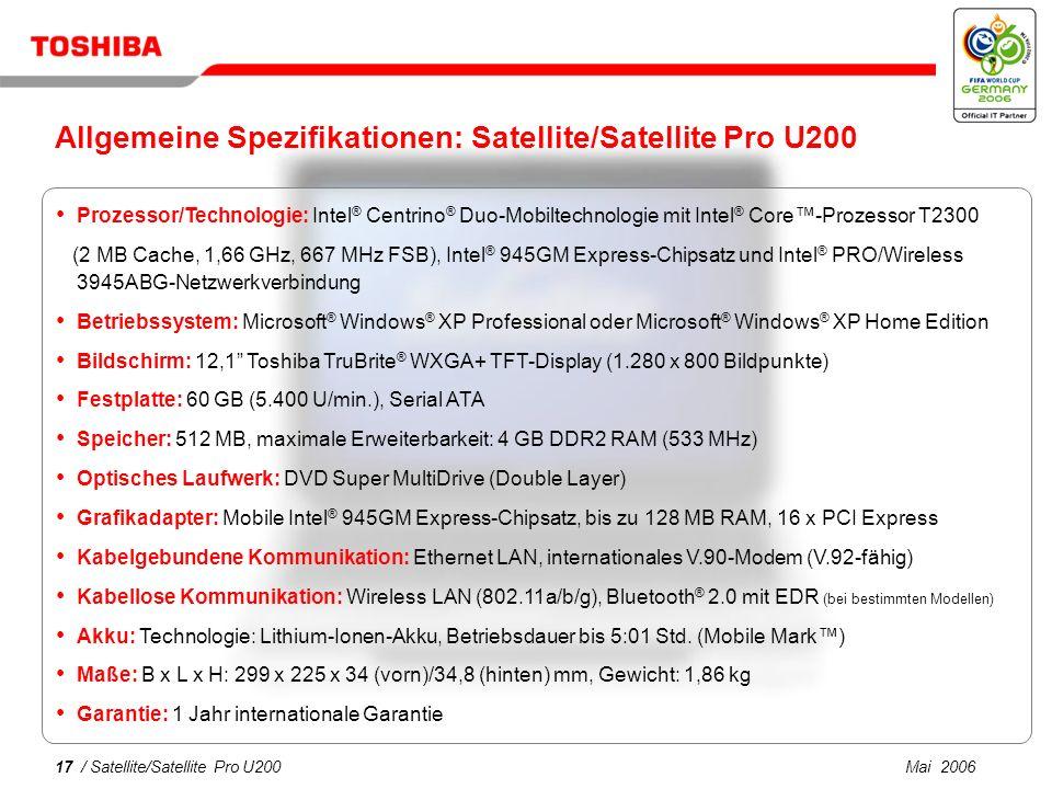 Mai 200616 / Satellite/Satellite Pro U200 Einfache Konnektivität für jede Umgebung Integriertes Wireless LAN 802.11a/b/g V.92-Modem Ethernet LAN Bluetooth ® Version 2.0 mit EDR bei bestimmten Modellen Ideal für VoIP-Anrufe Integriertes Mikrofon, Stereolautsprecher und Audioausgang Toshiba Wireless Key Log-on Zusätzliche Bequemlichkeit und Sicherheit für die automatische Passwortauthentifizierung über ein Bluetooth ® -Telefon (bei bestimmten Modellen)