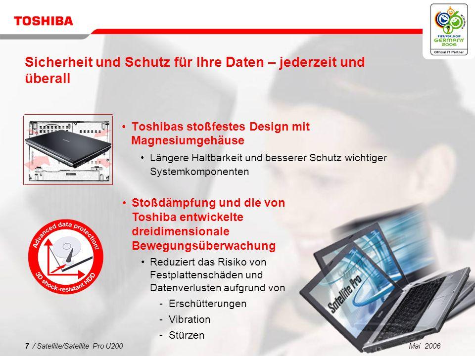 Mai 20067 / Satellite/Satellite Pro U200 Sicherheit und Schutz für Ihre Daten – jederzeit und überall Toshibas stoßfestes Design mit Magnesiumgehäuse Längere Haltbarkeit und besserer Schutz wichtiger Systemkomponenten Stoßdämpfung und die von Toshiba entwickelte dreidimensionale Bewegungsüberwachung Reduziert das Risiko von Festplattenschäden und Datenverlusten aufgrund von Erschütterungen Vibration Stürzen