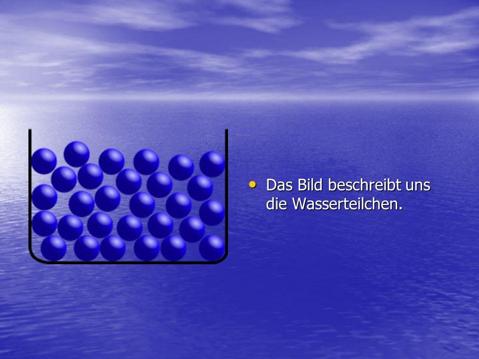 Das Bild beschreibt uns die Wasserteilchen. Das Bild beschreibt uns die Wasserteilchen.