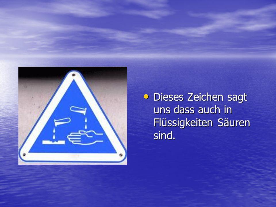 Dieses Zeichen sagt uns dass auch in Flüssigkeiten Säuren sind. Dieses Zeichen sagt uns dass auch in Flüssigkeiten Säuren sind.