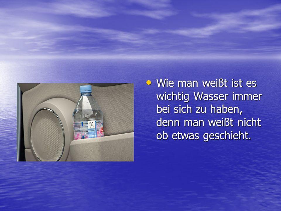 Wie man weißt ist es wichtig Wasser immer bei sich zu haben, denn man weißt nicht ob etwas geschieht. Wie man weißt ist es wichtig Wasser immer bei si