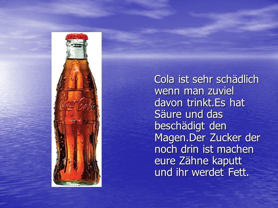 Cola ist sehr schädlich wenn man zuviel davon trinkt.Es hat Säure und das beschädigt den Magen.Der Zucker der noch drin ist machen eure Zähne kaputt u