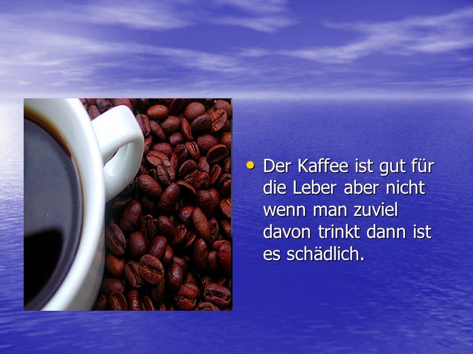 Der Kaffee ist gut für die Leber aber nicht wenn man zuviel davon trinkt dann ist es schädlich. Der Kaffee ist gut für die Leber aber nicht wenn man z