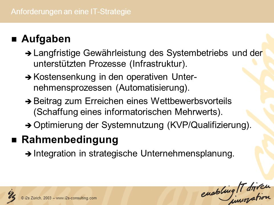 © i2s Zürich, 2003 – www.i2s-consulting.com Anforderungen an eine IT-Strategie Aufgaben Langfristige Gewährleistung des Systembetriebs und der unterst