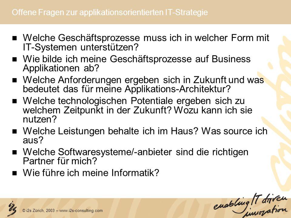 © i2s Zürich, 2003 – www.i2s-consulting.com Offene Fragen zur applikationsorientierten IT-Strategie Welche Geschäftsprozesse muss ich in welcher Form