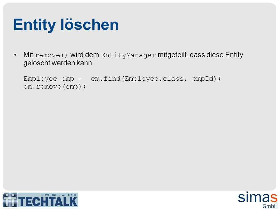Entity löschen Mit remove() wird dem EntityManager mitgeteilt, dass diese Entity gelöscht werden kann Employee emp = em.find(Employee.class, empId); e