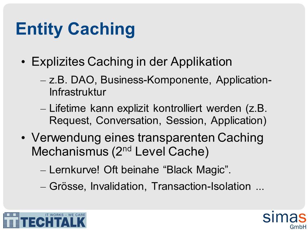 Entity Caching Explizites Caching in der Applikation – z.B. DAO, Business-Komponente, Application- Infrastruktur – Lifetime kann explizit kontrolliert
