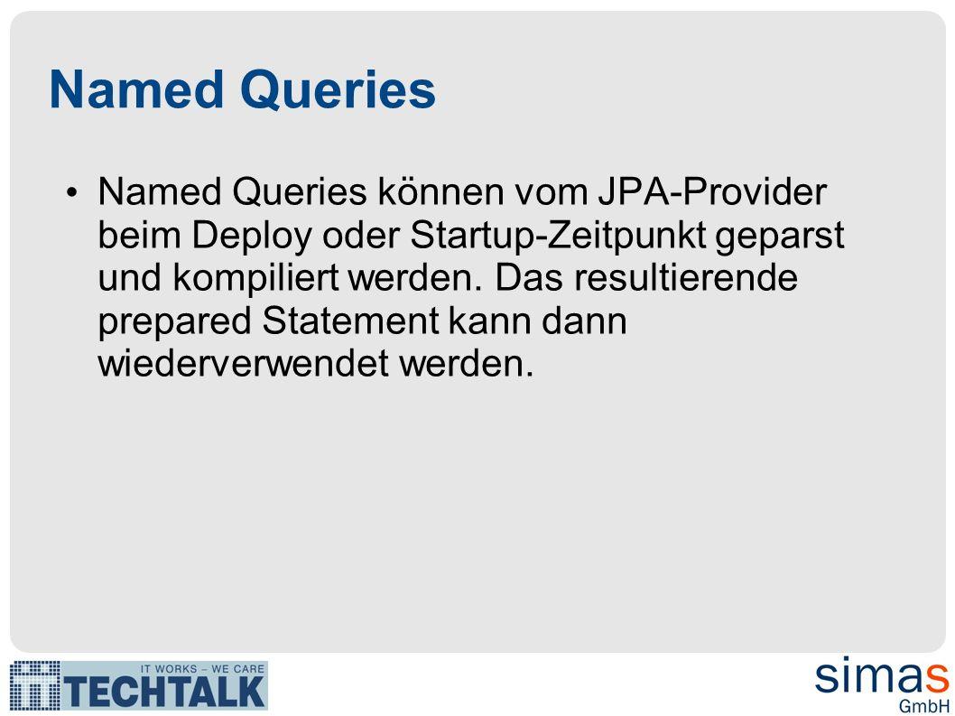 Named Queries Named Queries können vom JPA-Provider beim Deploy oder Startup-Zeitpunkt geparst und kompiliert werden. Das resultierende prepared State