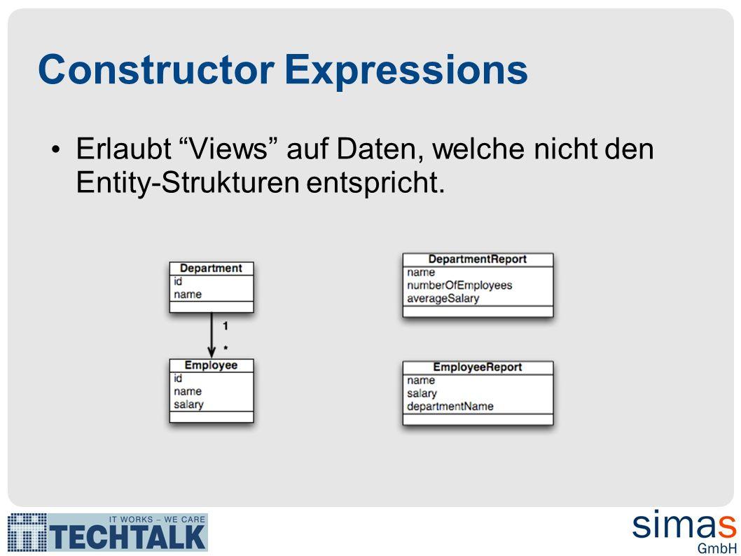 Constructor Expressions Erlaubt Views auf Daten, welche nicht den Entity-Strukturen entspricht.