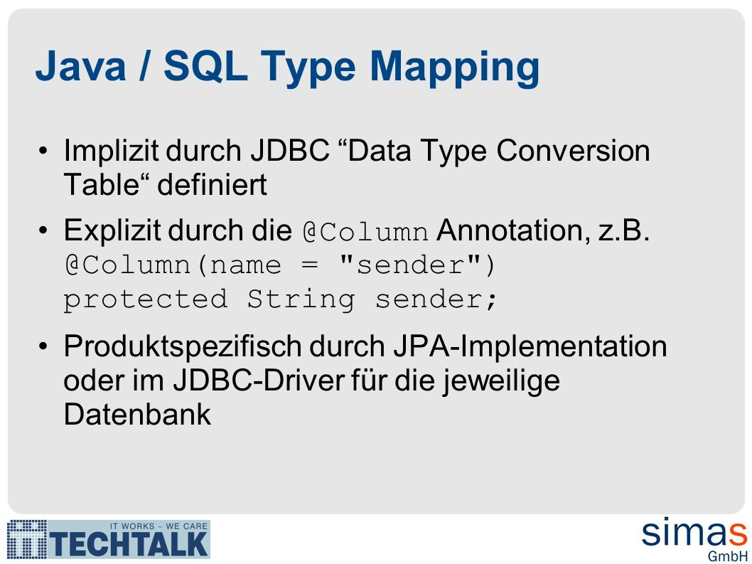 Java / SQL Type Mapping Implizit durch JDBC Data Type Conversion Table definiert Explizit durch die @Column Annotation, z.B.