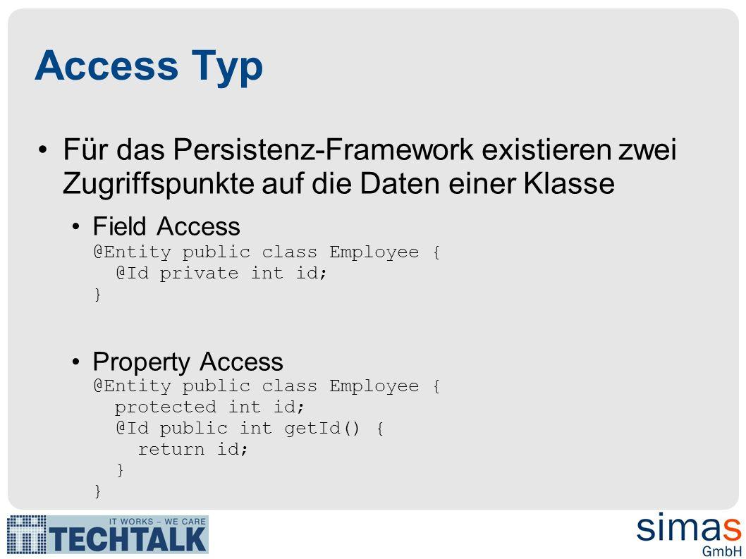 Access Typ Für das Persistenz-Framework existieren zwei Zugriffspunkte auf die Daten einer Klasse Field Access @Entity public class Employee { @Id private int id; } Property Access @Entity public class Employee { protected int id; @Id public int getId() { return id; } }