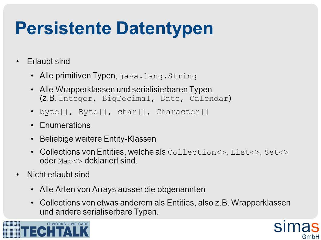 Persistente Datentypen Erlaubt sind Alle primitiven Typen, java.lang.String Alle Wrapperklassen und serialisierbaren Typen (z.B. Integer, BigDecimal,