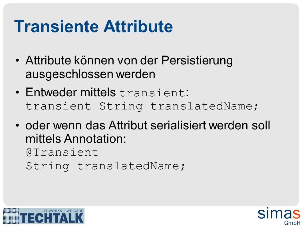 Transiente Attribute Attribute können von der Persistierung ausgeschlossen werden Entweder mittels transient : transient String translatedName; oder wenn das Attribut serialisiert werden soll mittels Annotation: @Transient String translatedName;