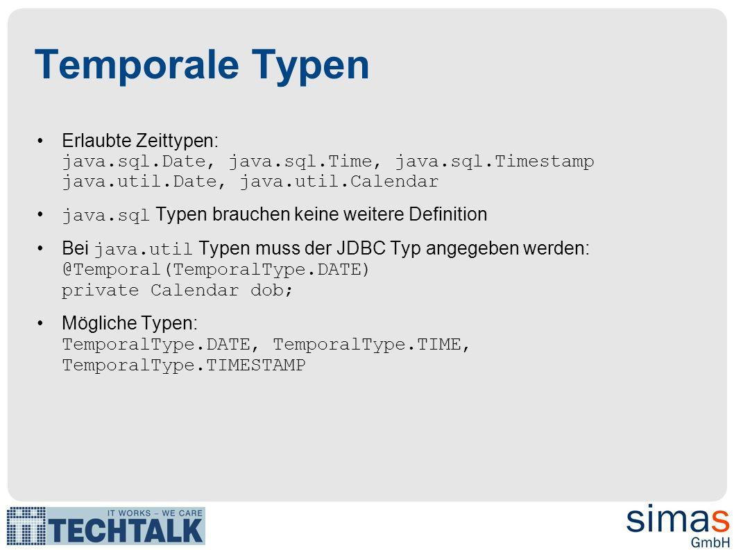 Temporale Typen Erlaubte Zeittypen: java.sql.Date, java.sql.Time, java.sql.Timestamp java.util.Date, java.util.Calendar java.sql Typen brauchen keine weitere Definition Bei java.util Typen muss der JDBC Typ angegeben werden: @Temporal(TemporalType.DATE) private Calendar dob; Mögliche Typen: TemporalType.DATE, TemporalType.TIME, TemporalType.TIMESTAMP