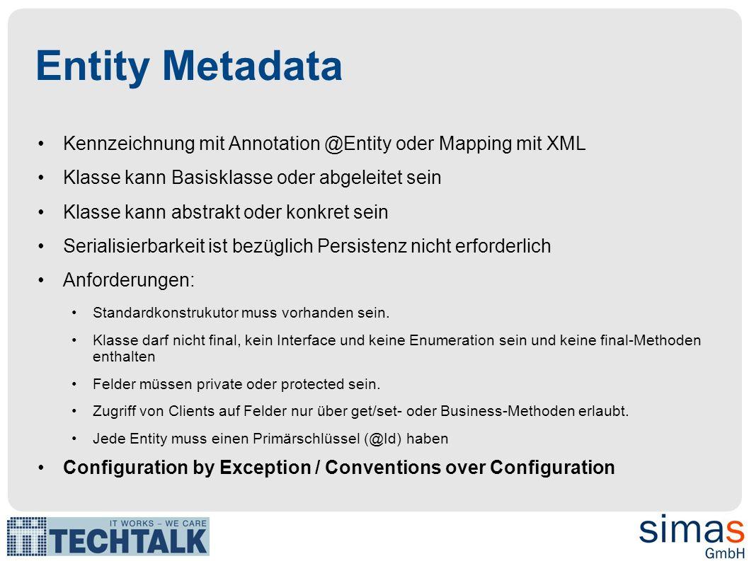 Entity Metadata Kennzeichnung mit Annotation @Entity oder Mapping mit XML Klasse kann Basisklasse oder abgeleitet sein Klasse kann abstrakt oder konkret sein Serialisierbarkeit ist bezüglich Persistenz nicht erforderlich Anforderungen: Standardkonstrukutor muss vorhanden sein.
