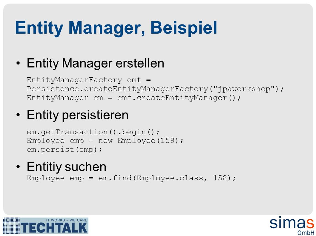 Entity Manager, Beispiel Entity verändern em.getTransaction().begin(); emp.setSalary(emp.getSalary() + 1000); em.getTransaction().commit(); Entity löschen em.getTransaction().begin(); em.remove(emp); em.getTransaction().commit(); Queries Query query = em.createQuery( SELECT e FROM Employee e ); Collection emps = query.getResultList();