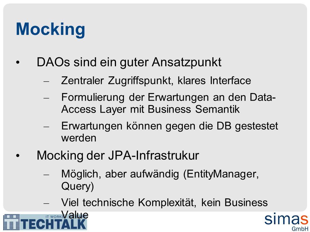 Mocking DAOs sind ein guter Ansatzpunkt – Zentraler Zugriffspunkt, klares Interface – Formulierung der Erwartungen an den Data- Access Layer mit Business Semantik – Erwartungen können gegen die DB gestestet werden Mocking der JPA-Infrastrukur – Möglich, aber aufwändig (EntityManager, Query) – Viel technische Komplexität, kein Business Value