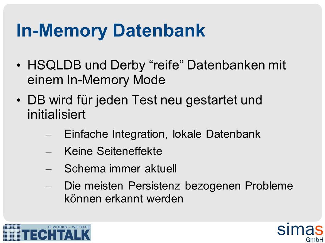 In-Memory Datenbank HSQLDB und Derby reife Datenbanken mit einem In-Memory Mode DB wird für jeden Test neu gestartet und initialisiert – Einfache Integration, lokale Datenbank – Keine Seiteneffekte – Schema immer aktuell – Die meisten Persistenz bezogenen Probleme können erkannt werden