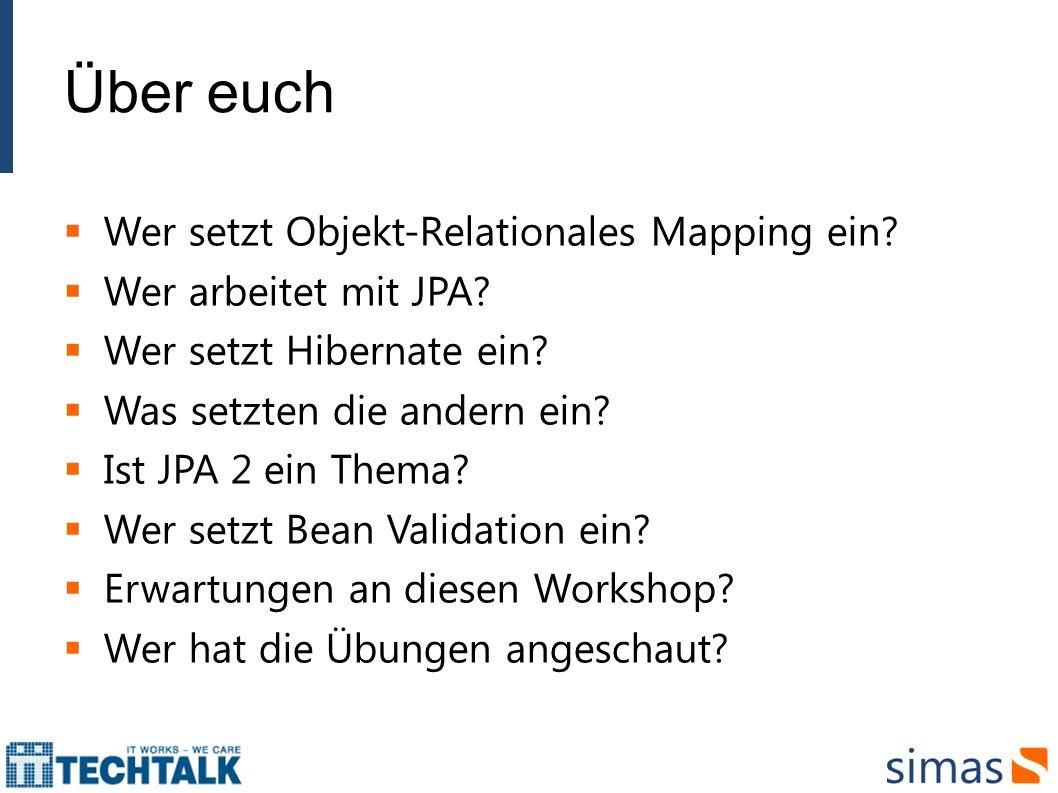 Über euch Wer setzt Objekt-Relationales Mapping ein? Wer arbeitet mit JPA? Wer setzt Hibernate ein? Was setzten die andern ein? Ist JPA 2 ein Thema? W
