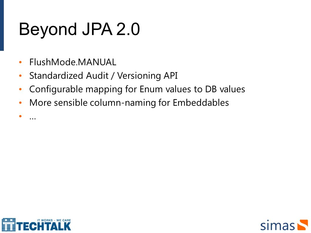 Beyond JPA 2.0 FlushMode.MANUAL Standardized Audit / Versioning API Configurable mapping for Enum values to DB values More sensible column-naming for Embeddables …