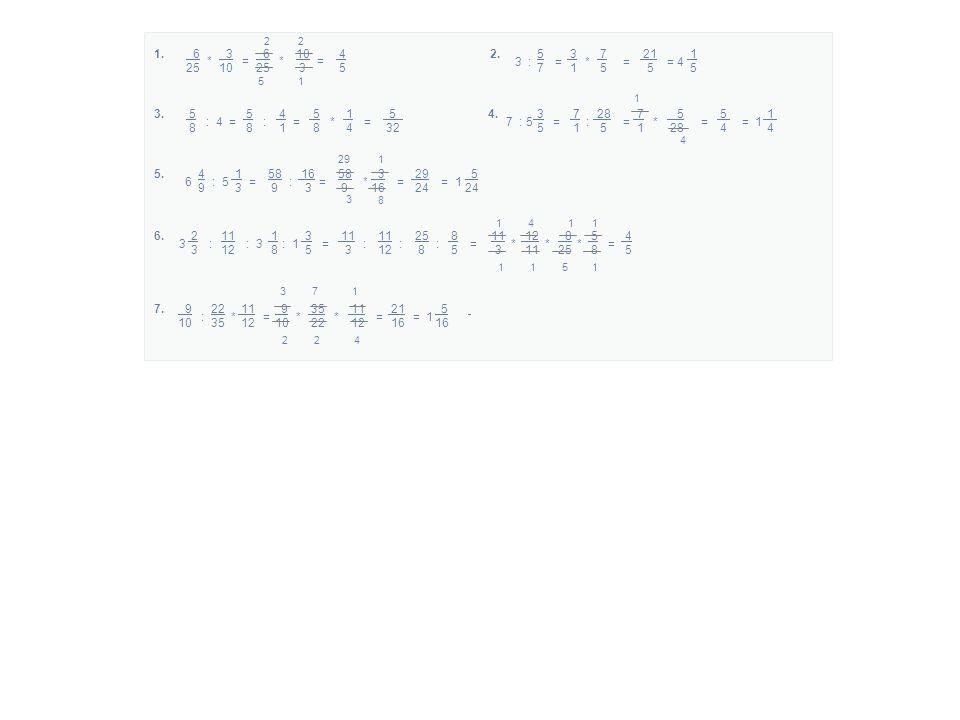6 3 6 10 4 25 10 25 3 5 * = * = 1. 2 5 5 3 7 21 1 7 1 5 5 5 3 : = * = = 4 2.