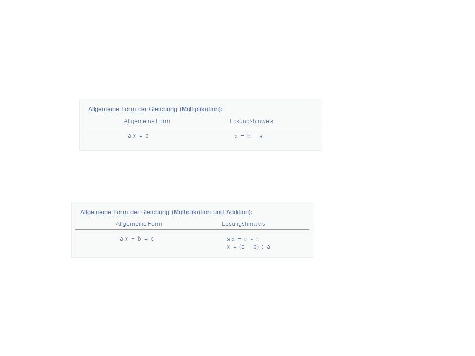 Allgemeine Form der Gleichung (Multiplikation): Allgemeine FormLösungshinweis a x = b x = b : a Allgemeine Form der Gleichung (Multiplikation und Addition): Allgemeine FormLösungshinweis a x + b = c a x = c - b x = (c - b) : a