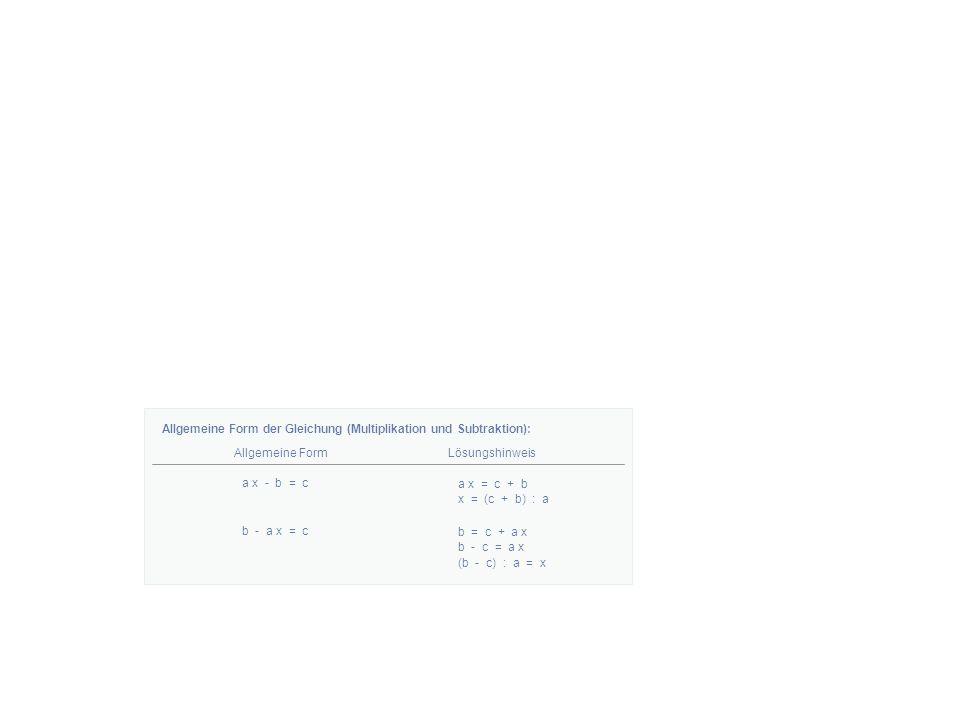 Allgemeine Form der Gleichung (Multiplikation und Subtraktion): Allgemeine FormLösungshinweis a x - b = c a x = c + b x = (c + b) : a b - a x = c b = c + a x b - c = a x (b - c) : a = x