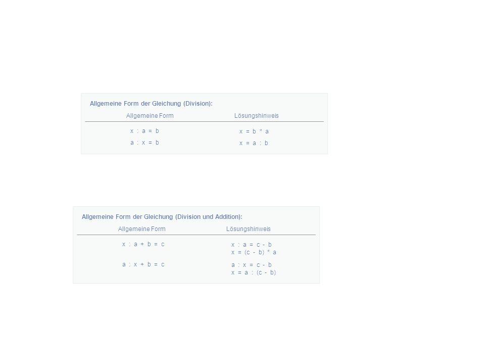 Allgemeine Form der Gleichung (Division): Allgemeine FormLösungshinweis x : a = b x = b * a Allgemeine Form der Gleichung (Division und Addition): Allgemeine FormLösungshinweis x : a + b = c x : a = c - b x = (c - b) * a a : x = b x = a : b a : x + b = c a : x = c - b x = a : (c - b)