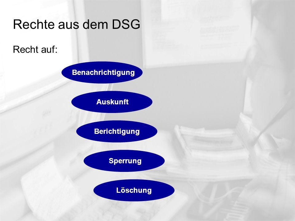 Rechte aus dem DSG Recht auf: Auskunft Berichtigung Sperrung Löschung Benachrichtigung