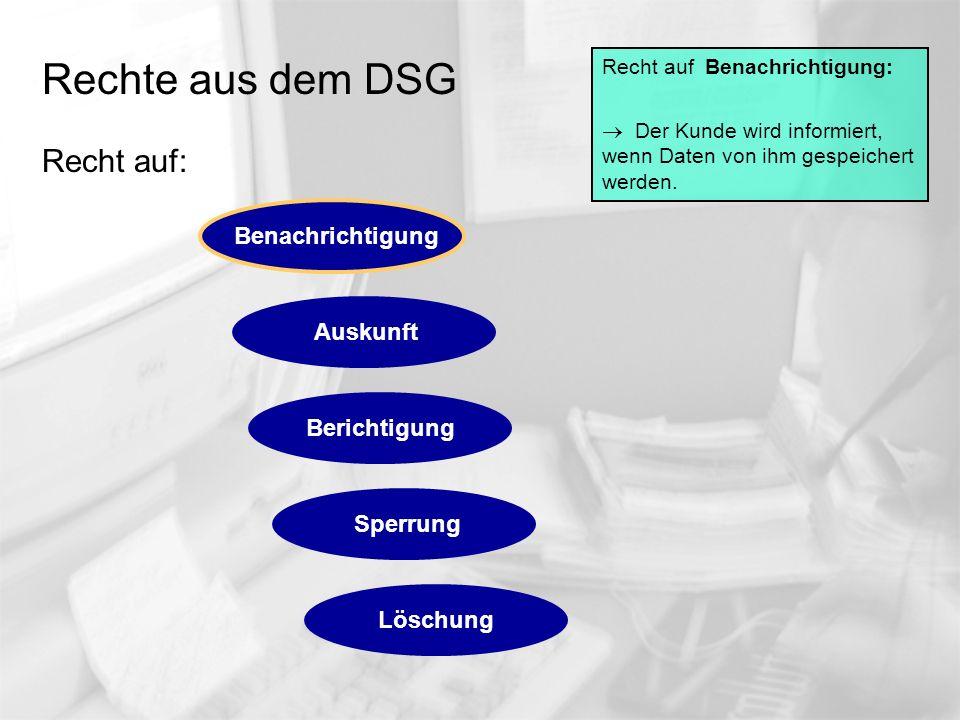 Rechte aus dem DSG Recht auf: Recht auf Benachrichtigung: Der Kunde wird informiert, wenn Daten von ihm gespeichert werden. Auskunft Berichtigung Sper