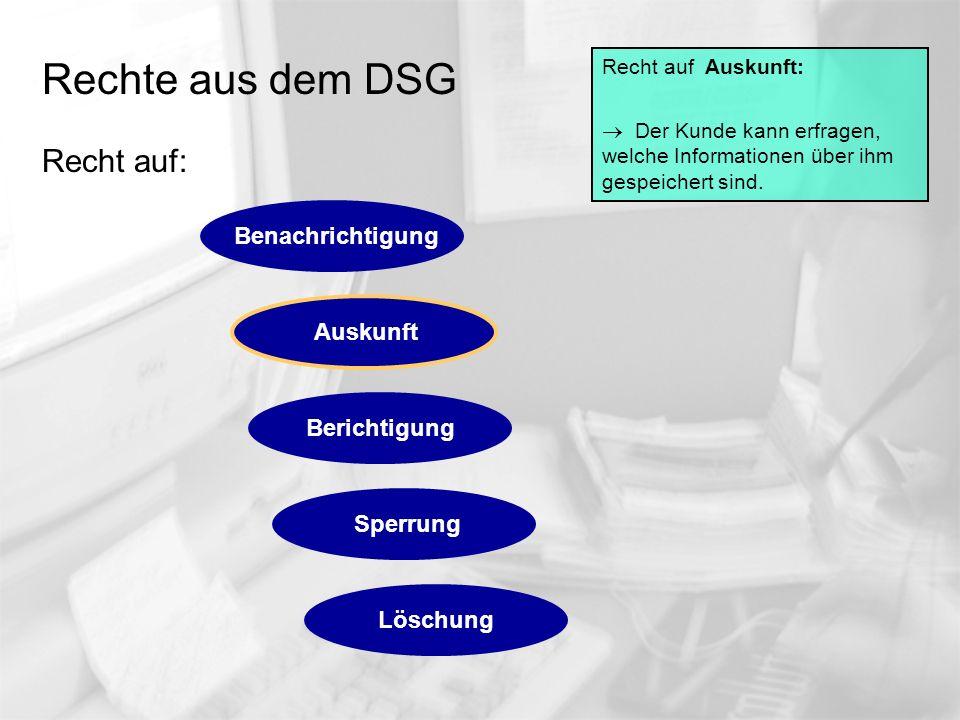 Rechte aus dem DSG Recht auf: Recht auf Auskunft: Der Kunde kann erfragen, welche Informationen über ihm gespeichert sind. Auskunft Berichtigung Sperr