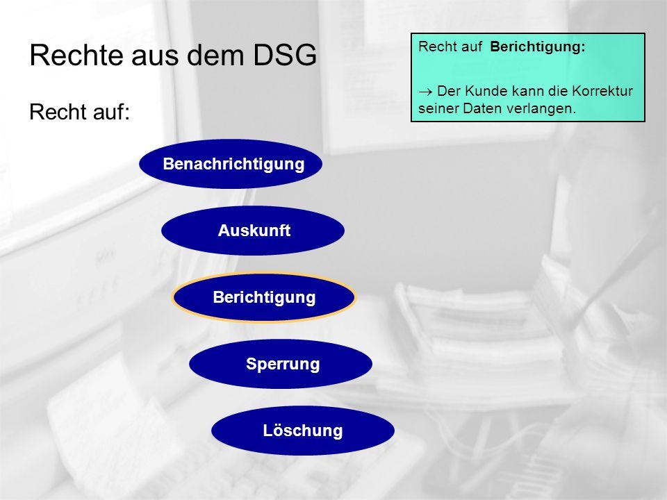 Rechte aus dem DSG Recht auf: Recht auf Berichtigung: Der Kunde kann die Korrektur seiner Daten verlangen. Auskunft Berichtigung Sperrung Löschung Ben