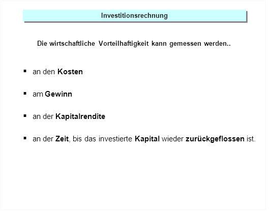Investitionsrechnung Die wirtschaftliche Vorteilhaftigkeit kann gemessen werden.. an den Kosten am Gewinn an der Kapitalrendite an der Zeit, bis das i