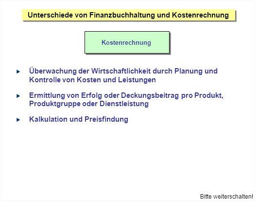 Unterschiede von Finanzbuchhaltung und Kostenrechnung Kostenrechnung Bitte weiterschalten! Überwachung der Wirtschaftlichkeit durch Planung und Kontro