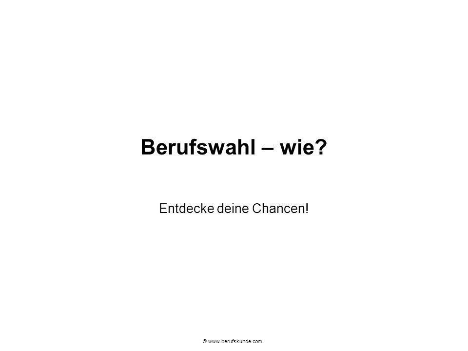 © www.berufskunde.com Berufswahl – wie? Entdecke deine Chancen!