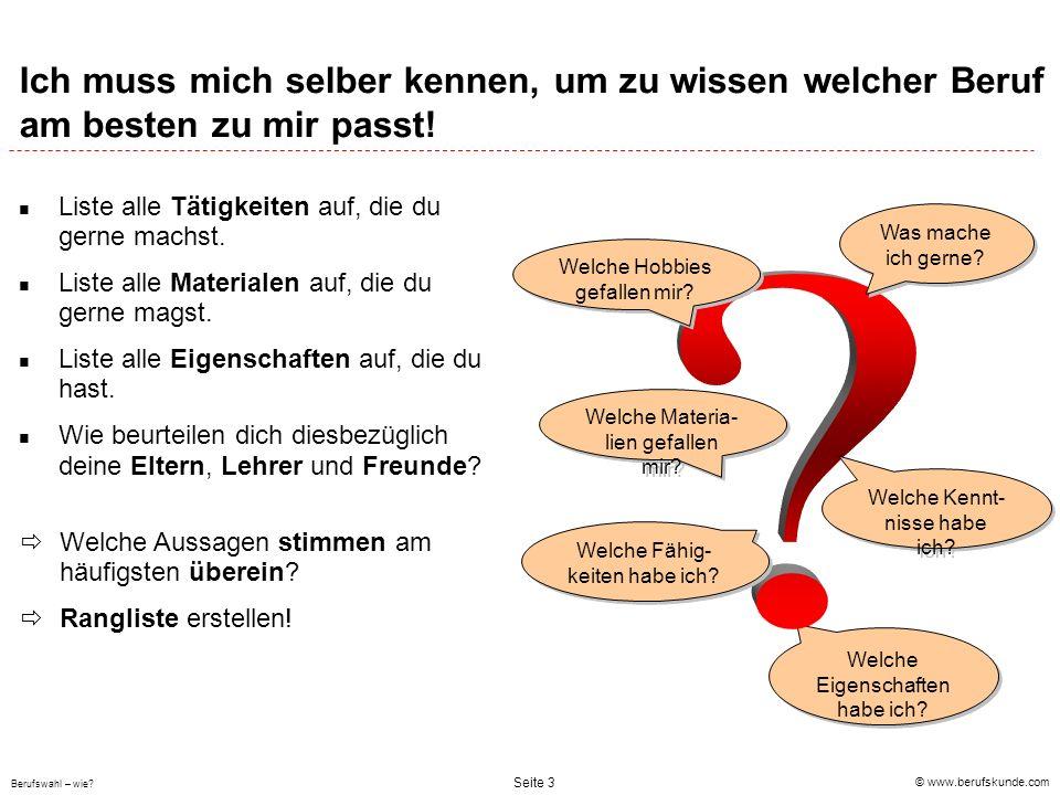 © www.berufskunde.com Berufswahl – wie? Seite 3 Ich muss mich selber kennen, um zu wissen welcher Beruf am besten zu mir passt! Liste alle Tätigkeiten
