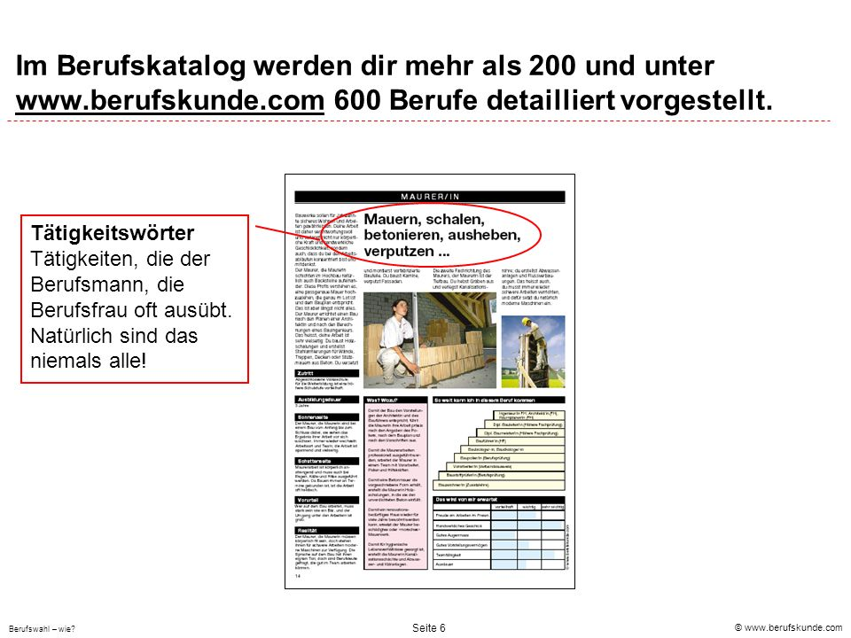 © www.berufskunde.com Berufswahl – wie? Seite 6 Im Berufskatalog werden dir mehr als 200 und unter www.berufskunde.com 600 Berufe detailliert vorgeste