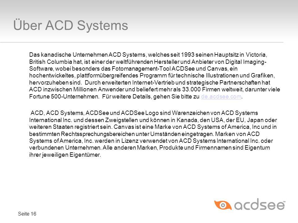 Über ACD Systems Seite 16 Das kanadische Unternehmen ACD Systems, welches seit 1993 seinen Hauptsitz in Victoria, British Columbia hat, ist einer der weltführenden Hersteller und Anbieter von Digital Imaging- Software, wobei besonders das Fotomanagement-Tool ACDSee und Canvas, ein hochentwickeltes, plattformübergreifendes Programm für technische Illustrationen und Grafiken, hervorzuheben sind.
