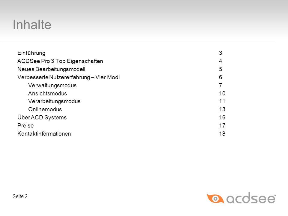 Inhalte Einführung 3 ACDSee Pro 3 Top Eigenschaften4 Neues Bearbeitungsmodell5 Verbesserte Nutzererfahrung – Vier Modi6 Verwaltungsmodus7 Ansichtsmodus10 Verarbeitungsmodus11 Onlinemodus13 Über ACD Systems16 Preise17 Kontaktinformationen18 Seite 2