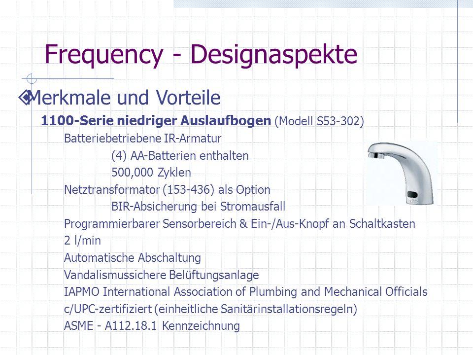 Frequency - Designaspekte Merkmale und Vorteile 1100-Serie niedriger Auslaufbogen (Modell S53-302) Batteriebetriebene IR-Armatur (4) AA-Batterien enthalten 500,000 Zyklen Netztransformator (153-436) als Option BIR-Absicherung bei Stromausfall Programmierbarer Sensorbereich & Ein-/Aus-Knopf an Schaltkasten 2 l/min Automatische Abschaltung Vandalismussichere Belüftungsanlage IAPMO International Association of Plumbing and Mechanical Officials c/UPC-zertifiziert (einheitliche Sanitärinstallationsregeln) ASME - A112.18.1 Kennzeichnung