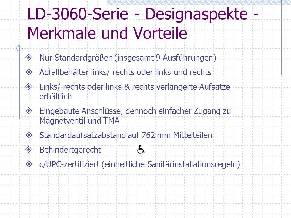 LD-3060-Serie - Designaspekte - Merkmale und Vorteile Nur Standardgrößen (insgesamt 9 Ausführungen) Abfallbehälter links/ rechts oder links und rechts Links/ rechts oder links & rechts verlängerte Aufsätze erhältlich Eingebaute Anschlüsse, dennoch einfacher Zugang zu Magnetventil und TMA Standardaufsatzabstand auf 762 mm Mittelteilen Behindertgerecht c/UPC-zertifiziert (einheitliche Sanitärinstallationsregeln)