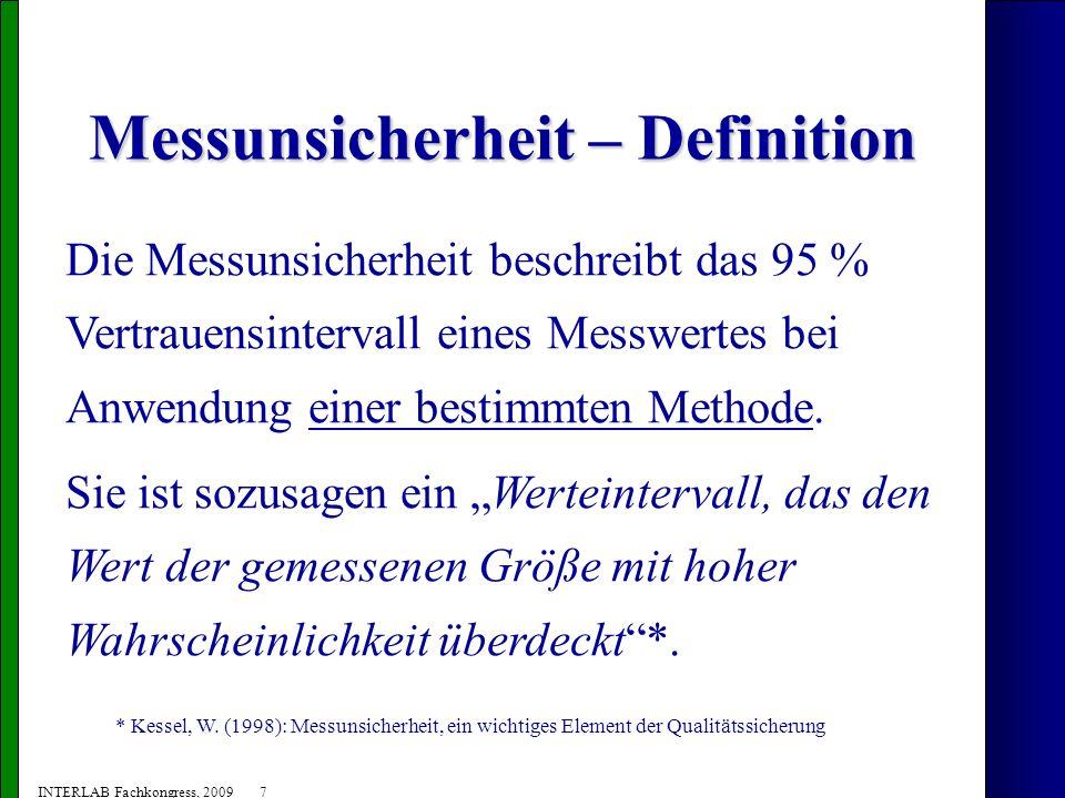 8 INTERLAB Fachkongress, 2009 Messunsicherheit – Grundlagen (2) MU (U) = k * u c MU (U)= Messunsicherheit (erweiterte Unsicherheit) k = Erweiterungsfaktor u c = kombinierte Standardunsicherheit EUROCHEM/CITAC Leitfaden (2004): Ermittlung der Messunsicherheit bei analytischen Messungen