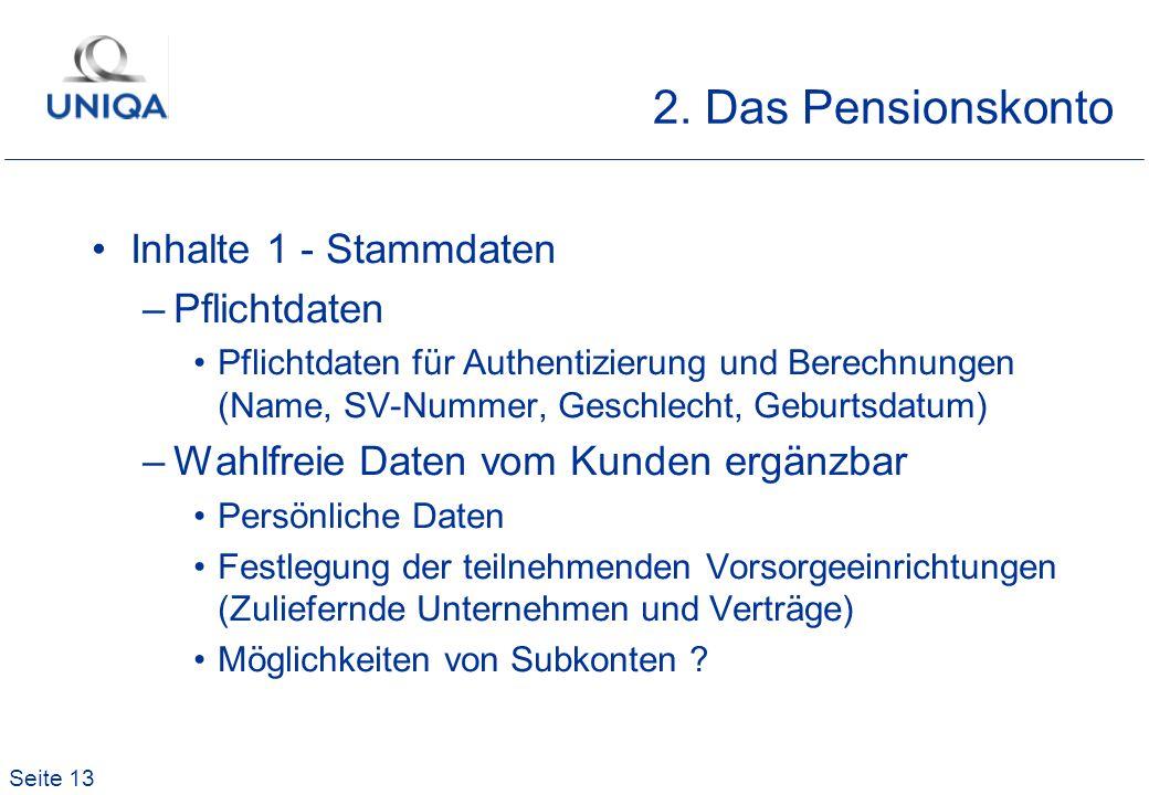Seite 13 2. Das Pensionskonto Inhalte 1 - Stammdaten –Pflichtdaten Pflichtdaten für Authentizierung und Berechnungen (Name, SV-Nummer, Geschlecht, Geb
